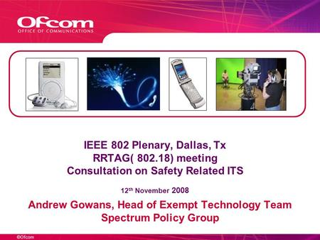 ©Ofcom IEEE 802 Plenary, Dallas, Tx RRTAG( 802.18) meeting Consultation on Safety Related ITS 12 th November 2008 Andrew Gowans, Head of Exempt Technology.