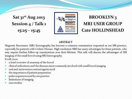 BROOKLYN 3 MRI USER GROUP Cate HOLLINSHEAD Sat 31 st Aug 2013 Session 4 / Talk 1 15:25 – 15:45 ABSTRACT Magnetic Resonance (MR) Enterography has become.