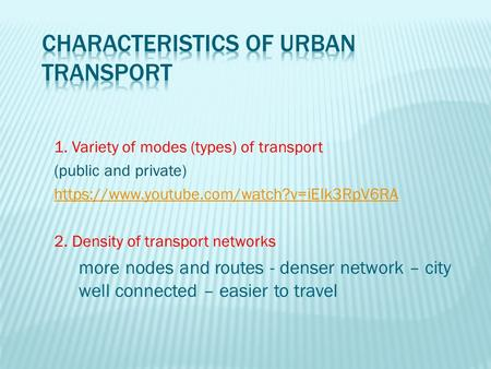 1. Variety of modes (types) of transport (public and private) https://www.youtube.com/watch?v=iEIk3RpV6RA 2. Density of transport networks more nodes and.