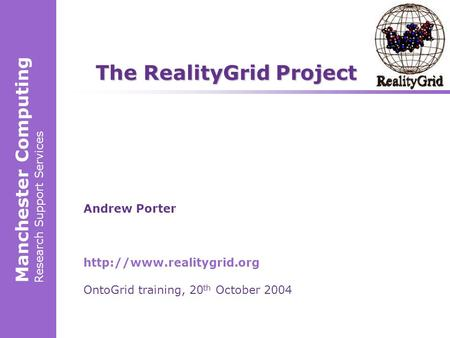 Manchester Computing Research Support Services Andrew Porter  OntoGrid training, 20 th October 2004 The RealityGrid Project.