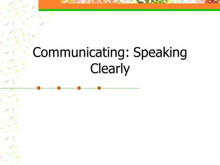Communicating: Speaking Clearly. Transition from Listening to Speaking Actively listen, repeat/paraphrase Separate listening from agreeing Find something.