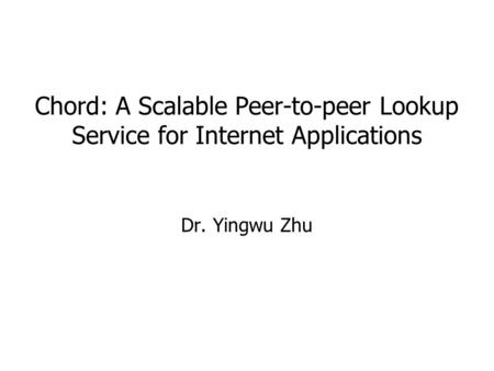 Chord: A Scalable Peer-to-peer Lookup Service for Internet Applications Dr. Yingwu Zhu.