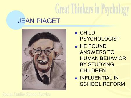 JEAN PIAGET CHILD PSYCHOLOGIST HE FOUND ANSWERS TO HUMAN BEHAVIOR BY STUDYING CHILDREN INFLUENTIAL IN SCHOOL REFORM.