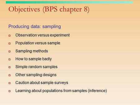 Objectives (BPS chapter 8) Producing data: sampling  Observation versus experiment  Population versus sample  Sampling methods  How to sample badly.