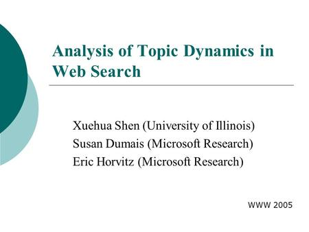 Analysis of Topic Dynamics in Web Search Xuehua Shen (University of Illinois) Susan Dumais (Microsoft Research) Eric Horvitz (Microsoft Research) WWW 2005.
