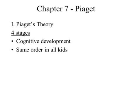 Chapter 7 - Piaget I.Piaget's Theory 4 stages Cognitive development Same order in all kids.