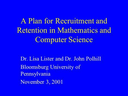 A Plan for Recruitment and Retention in Mathematics and Computer Science Dr. Lisa Lister and Dr. John Polhill Bloomsburg University of Pennsylvania November.