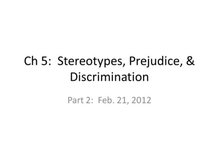 Ch 5: Stereotypes, Prejudice, & Discrimination Part 2: Feb. 21, 2012.