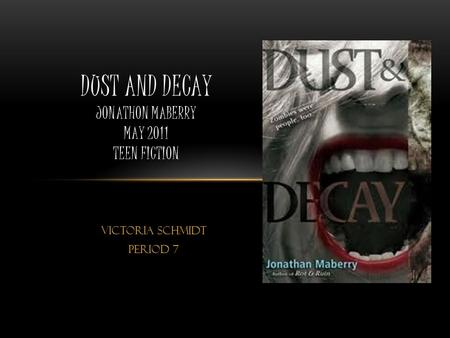 Victoria Schmidt Period 7 DUST AND DECAY JONATHON MABERRY MAY 2011 TEEN FICTION.