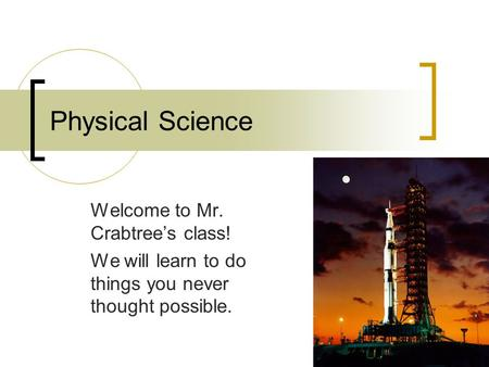 Physical Science Welcome to Mr. Crabtree's class! We will learn to do things you never thought possible.