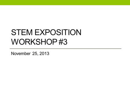 STEM EXPOSITION WORKSHOP #3 November 25, 2013. Check in with participants How's it going? Any issues we can help with? How many students are you working.