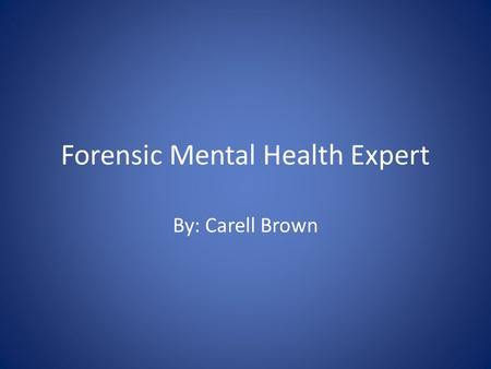 Forensic Mental Health Expert By: Carell Brown. What is Forensic Mental Health A field of workers who work with the legal system as it relates to laws.