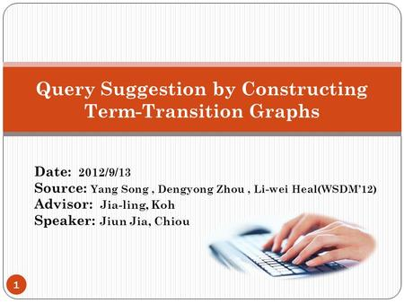 1 Date: 2012/9/13 Source: Yang Song, Dengyong Zhou, Li-wei Heal(WSDM'12) Advisor: Jia-ling, Koh Speaker: Jiun Jia, Chiou Query Suggestion by Constructing.