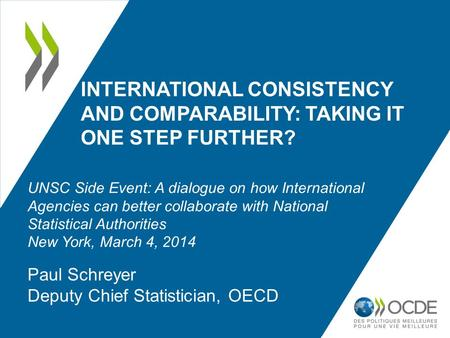 INTERNATIONAL CONSISTENCY AND COMPARABILITY: TAKING IT ONE STEP FURTHER? Paul Schreyer Deputy Chief Statistician, OECD UNSC Side Event: A dialogue on how.