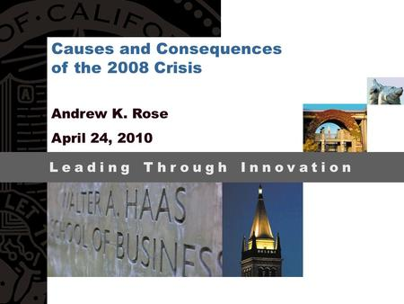 Leading Through Innovation Andrew K. Rose April 24, 2010 Causes and Consequences of the 2008 Crisis.