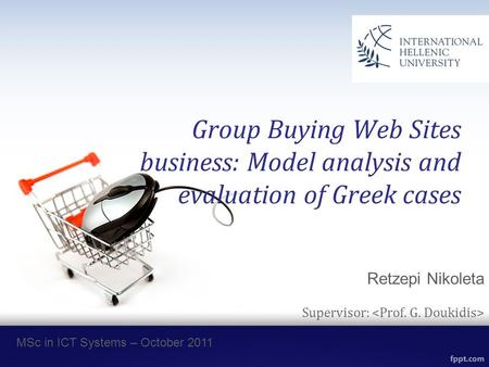 Group Buying Web Sites business: Model analysis and evaluation of Greek cases Retzepi Nikoleta Supervisor: MSc in ICT Systems – October 2011.