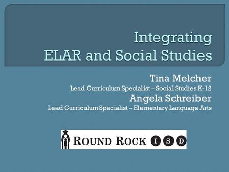 Tina Melcher Lead Curriculum Specialist – Social Studies K-12 Angela Schreiber Lead Curriculum Specialist – Elementary Language Arts.