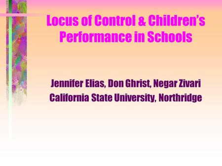 Locus of Control & Children's Performance in Schools Jennifer Elias, Don Ghrist, Negar Zivari California State University, Northridge.