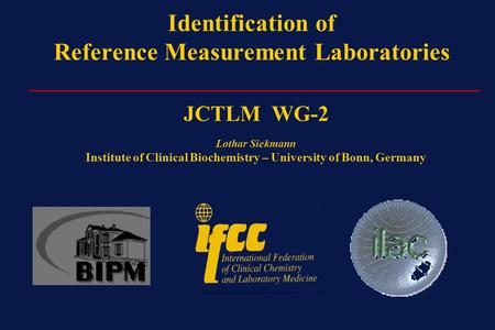 Identification of Reference Measurement Laboratories _________________________________________ JCTLM WG-2 Lothar Siekmann Institute of Clinical Biochemistry.