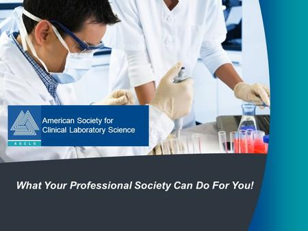 American Society for Clinical Laboratory Science What Your Professional Society Can Do For You!