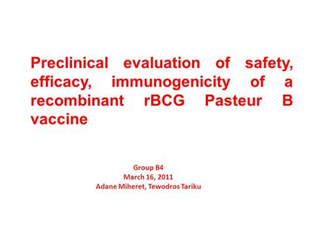 Preclinical evaluation of safety, efficacy, immunogenicity of a recombinant rBCG Pasteur B vaccine Group B4 March 16, 2011 Adane Miheret, Tewodros Tariku.