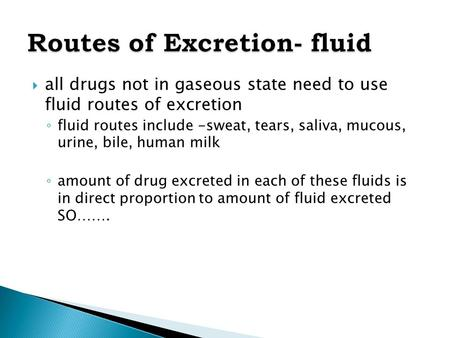  all drugs not in gaseous state need to use fluid routes of excretion ◦ fluid routes include -sweat, tears, saliva, mucous, urine, bile, human milk ◦