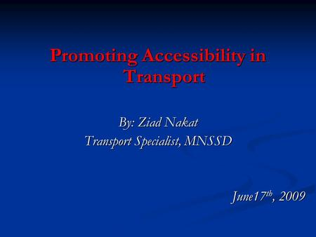 Promoting Accessibility in Transport By: Ziad Nakat Transport Specialist, MNSSD June17 th, 2009.