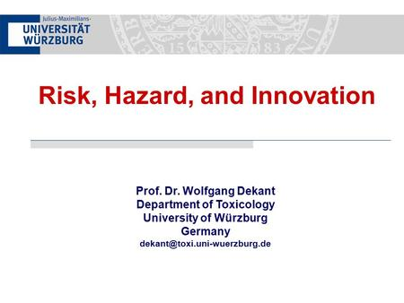 Prof. Dr. Wolfgang Dekant Department of Toxicology University of Würzburg Germany Risk, Hazard, and Innovation.