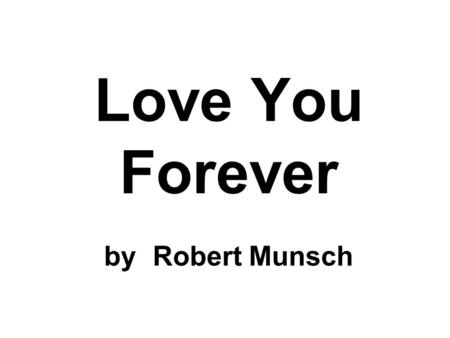Love You Forever by Robert Munsch. A mother held her new baby and very slowly rocked him back and forth, back and forth, back and forth. And while she.