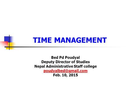 TIME MANAGEMENT Bed Pd Poudyal Deputy Director of Studies Nepal Administrative Staff college Feb. 10, 2015.