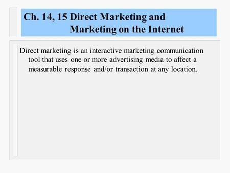 Ch. 14, 15 Direct Marketing and Marketing on the Internet Direct marketing is an interactive marketing communication tool that uses one or more advertising.