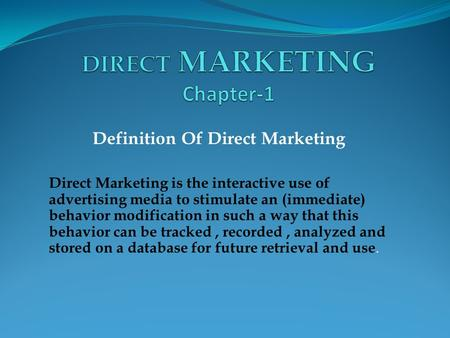 Definition Of Direct Marketing Direct Marketing is the interactive use of advertising media to stimulate an (immediate) behavior modification in such a.