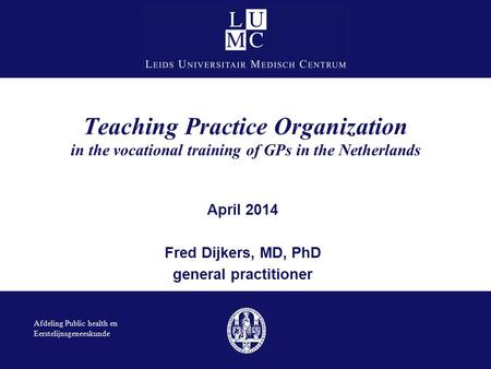 Teaching Practice Organization in the vocational training of GPs in the Netherlands April 2014 Fred Dijkers, MD, PhD general practitioner Afdeling Public.