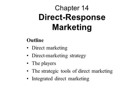 Outline Direct marketing Direct-marketing strategy The players The strategic tools of direct marketing Integrated direct marketing Chapter 14 Direct-Response.
