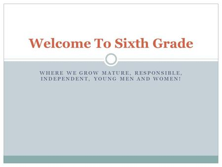 WHERE WE GROW MATURE, RESPONSIBLE, INDEPENDENT, YOUNG MEN AND WOMEN! Welcome To Sixth Grade.