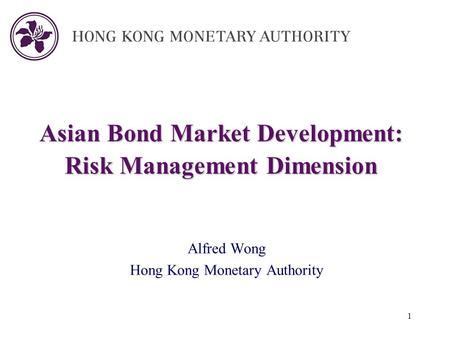 1 Asian Bond Market Development: Risk Management Dimension Alfred Wong Hong Kong Monetary Authority.