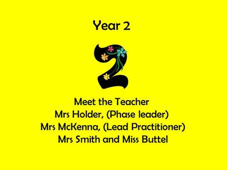 Year 2 Meet the Teacher Mrs Holder, (Phase leader) Mrs McKenna, (Lead Practitioner) Mrs Smith and Miss Buttel.