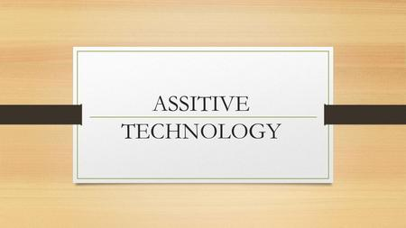 "ASSITIVE TECHNOLOGY. What is assistive technology? According to the South Carolina Assistive Technology Program, ""Assistive technology (AT) is any tool."