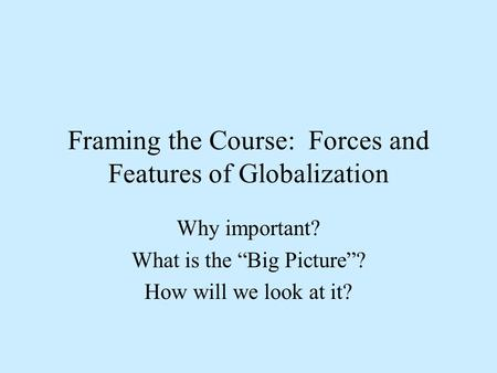 "Framing the Course: Forces and Features of Globalization Why important? What is the ""Big Picture""? How will we look at it?"