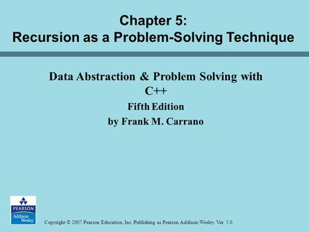Copyright © 2007 Pearson Education, Inc. Publishing as Pearson Addison-Wesley. Ver. 5.0. Chapter 5: Recursion as a Problem-Solving Technique Data Abstraction.