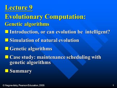 © Negnevitsky, Pearson Education, 2005 1 Lecture 9 Evolutionary Computation: Genetic algorithms Introduction, or can evolution be intelligent? Introduction,