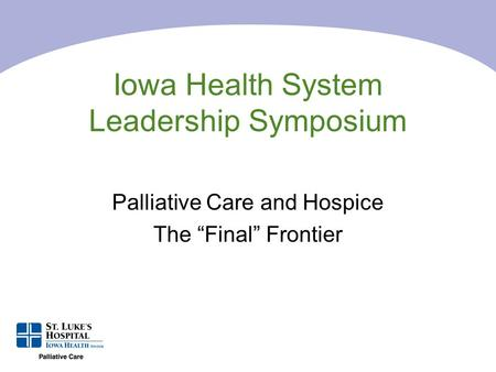 "Iowa Health System Leadership Symposium Palliative Care and Hospice The ""Final"" Frontier."