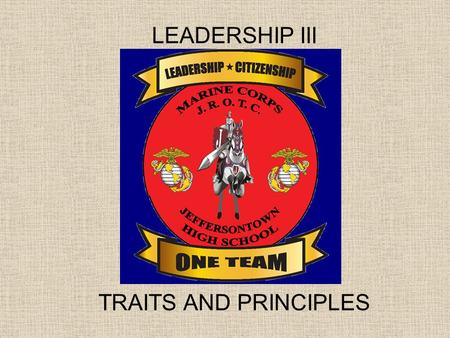 LEADERSHIP III TRAITS AND PRINCIPLES. Objectives 1.Be able to explain the difference between a Leadership Trait and a Principle. 2.Know the definitions.