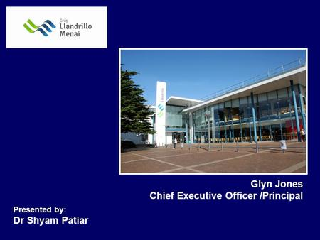 Glyn Jones Chief Executive Officer /Principal Presented by: Dr Shyam Patiar.