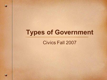 Types of Government Civics Fall 2007. Remember…. Government is the people and institutions with political authority to make, enforce and decide about.