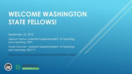 WELCOME WASHINGTON STATE FELLOWS! September 22, 2015 Jessica Vavrus, Assistant Superintendent of Teaching and Learning, OSPI Cindy Duncan, Assistant Superintendent.