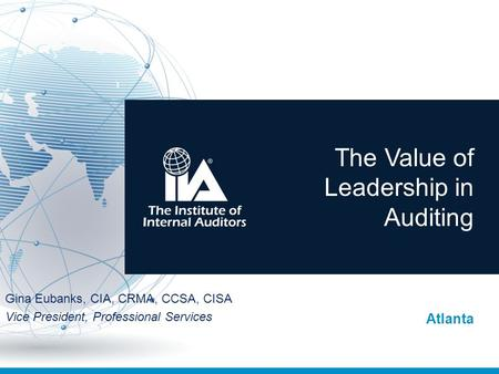 The Value of Leadership in Auditing Atlanta Gina Eubanks, CIA, CRMA, CCSA, CISA Vice President, Professional Services.