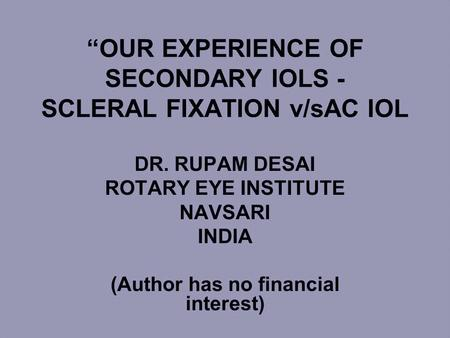 """OUR EXPERIENCE OF SECONDARY IOLS - SCLERAL FIXATION v/sAC IOL DR. RUPAM DESAI ROTARY EYE INSTITUTE NAVSARI INDIA (Author has no financial interest)"