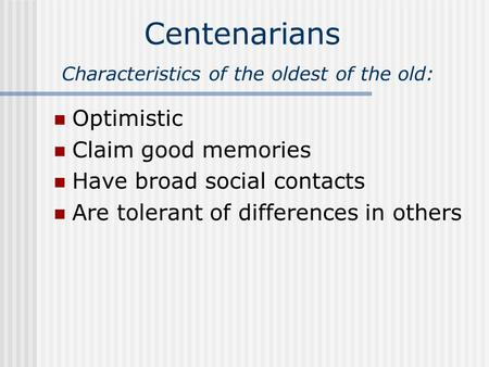 Centenarians Characteristics of the oldest of the old: Optimistic Claim good memories Have broad social contacts Are tolerant of differences in others.