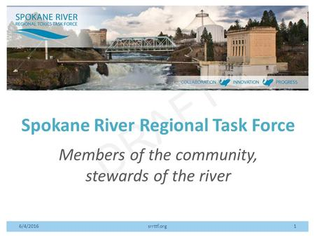DRAFT Spokane River Regional Task Force Members of the community, stewards of the river 6/4/2016srrttf.org1.